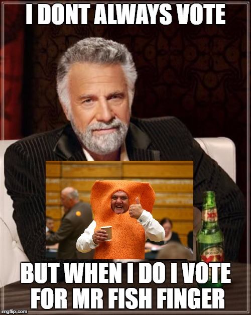 BRITISH VOTING | I DONT ALWAYS VOTE BUT WHEN I DO I VOTE FOR MR FISH FINGER | image tagged in memes,the most interesting man in the world | made w/ Imgflip meme maker