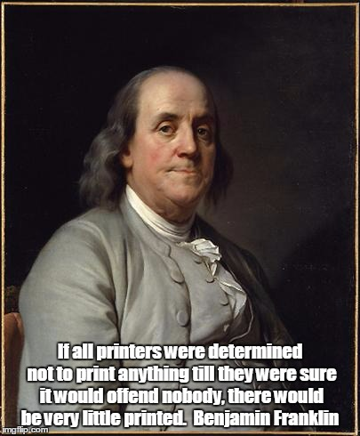 Benjamin Franklin  | If all printers were determined not to print anything till they were sure it would offend nobody, there would be very little printed.  Benja | image tagged in benjamin franklin | made w/ Imgflip meme maker