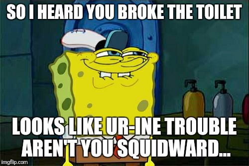 Dont You Squidward Meme | SO I HEARD YOU BROKE THE TOILET LOOKS LIKE UR-INE TROUBLE AREN'T YOU SQUIDWARD... | image tagged in memes,dont you squidward | made w/ Imgflip meme maker