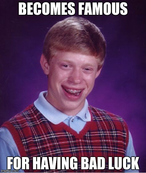 Bad Luck Brian Meme | BECOMES FAMOUS FOR HAVING BAD LUCK | image tagged in memes,bad luck brian | made w/ Imgflip meme maker