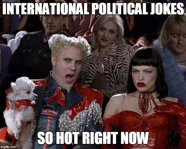 Mugatu So Hot Right Now Meme | INTERNATIONAL POLITICAL JOKES SO HOT RIGHT NOW | image tagged in memes,mugatu so hot right now | made w/ Imgflip meme maker