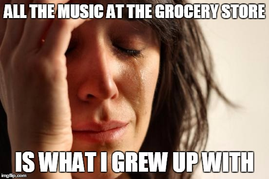 First World Problems Meme | ALL THE MUSIC AT THE GROCERY STORE IS WHAT I GREW UP WITH | image tagged in memes,first world problems | made w/ Imgflip meme maker