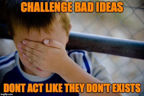 confession kid Meme | CHALLENGE BAD IDEAS DONT ACT LIKE THEY DON'T EXISTS | image tagged in memes,confession kid | made w/ Imgflip meme maker