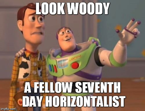 X, X Everywhere Meme | LOOK WOODY A FELLOW SEVENTH DAY HORIZONTALIST | image tagged in memes,x,x everywhere,x x everywhere | made w/ Imgflip meme maker