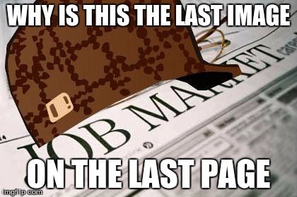 Scumbag Job Market | WHY IS THIS THE LAST IMAGE ON THE LAST PAGE | image tagged in memes,scumbag job market,scumbag | made w/ Imgflip meme maker
