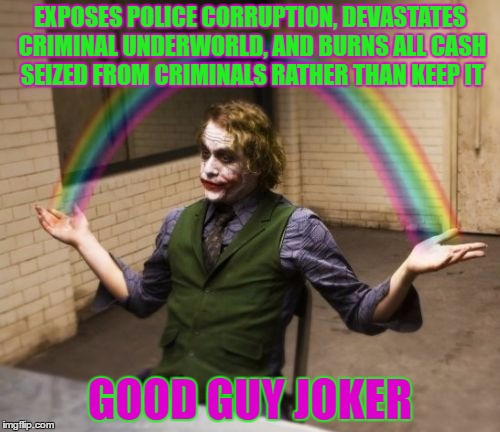 Joker Rainbow Hands | EXPOSES POLICE CORRUPTION, DEVASTATES CRIMINAL UNDERWORLD, AND BURNS ALL CASH SEIZED FROM CRIMINALS RATHER THAN KEEP IT GOOD GUY JOKER | image tagged in memes,joker rainbow hands | made w/ Imgflip meme maker