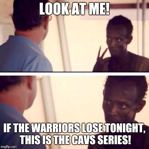 Captain Phillips - I'm The Captain Now Meme | LOOK AT ME! IF THE WARRIORS LOSE TONIGHT, THIS IS THE CAVS SERIES! | image tagged in memes,captain phillips - i'm the captain now | made w/ Imgflip meme maker
