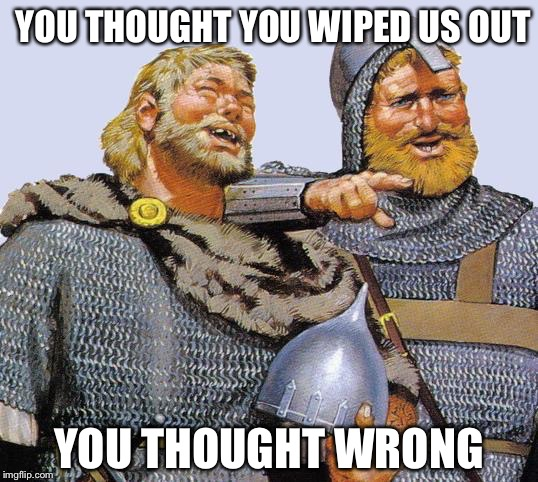 Viking sympathy  | YOU THOUGHT YOU WIPED US OUT YOU THOUGHT WRONG | image tagged in viking sympathy | made w/ Imgflip meme maker