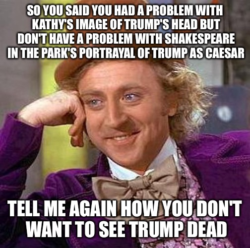Creepy Condescending Wonka Meme | SO YOU SAID YOU HAD A PROBLEM WITH KATHY'S IMAGE OF TRUMP'S HEAD BUT DON'T HAVE A PROBLEM WITH SHAKESPEARE IN THE PARK'S PORTRAYAL OF TRUMP  | image tagged in memes,creepy condescending wonka | made w/ Imgflip meme maker