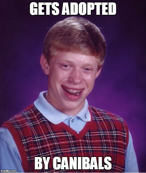 Bad Luck Brian | GETS ADOPTED BY CANIBALS | image tagged in memes,bad luck brian | made w/ Imgflip meme maker
