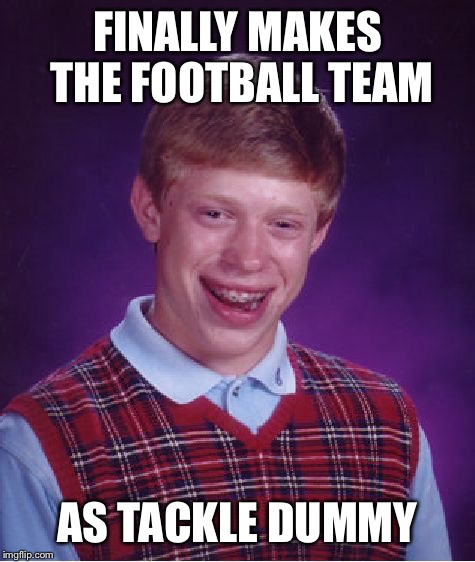 Bad Luck Brian Meme | FINALLY MAKES THE FOOTBALL TEAM AS TACKLE DUMMY | image tagged in memes,bad luck brian | made w/ Imgflip meme maker