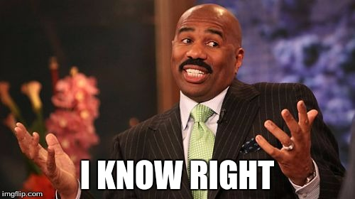 Steve Harvey Meme | I KNOW RIGHT | image tagged in memes,steve harvey | made w/ Imgflip meme maker