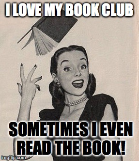 Throwing book vintage woman | I LOVE MY BOOK CLUB SOMETIMES I EVEN READ THE BOOK! | image tagged in throwing book vintage woman | made w/ Imgflip meme maker
