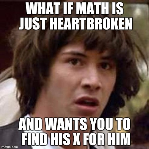 Conspiracy Keanu Meme | WHAT IF MATH IS JUST HEARTBROKEN AND WANTS YOU TO FIND HIS X FOR HIM | image tagged in memes,conspiracy keanu | made w/ Imgflip meme maker