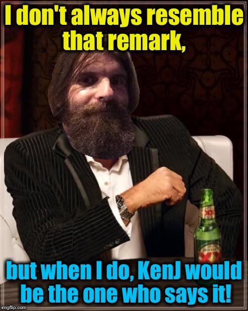 I don't always resemble that remark, but when I do, KenJ would be the one who says it! | made w/ Imgflip meme maker