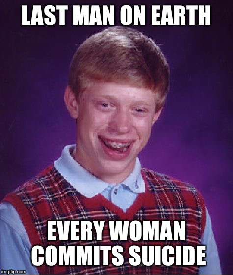 Bad Luck Brian Meme | LAST MAN ON EARTH EVERY WOMAN COMMITS SUICIDE | image tagged in memes,bad luck brian | made w/ Imgflip meme maker