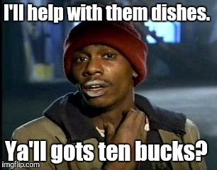 Y'all Got Any More Of That Meme | I'll help with them dishes. Ya'll gots ten bucks? | image tagged in memes,yall got any more of | made w/ Imgflip meme maker
