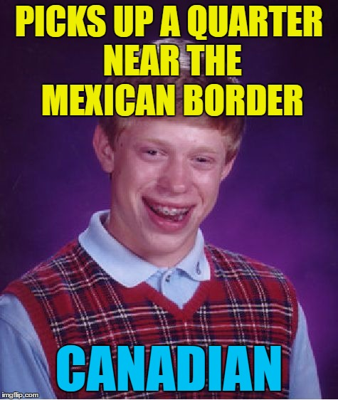 Bad Luck Brian Meme | PICKS UP A QUARTER NEAR THE MEXICAN BORDER CANADIAN | image tagged in memes,bad luck brian | made w/ Imgflip meme maker