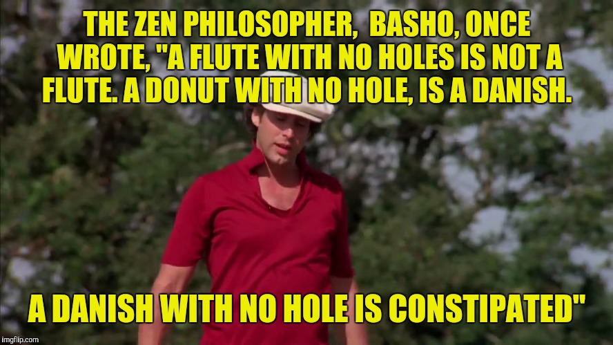 "Maybe that's why Denmark is no longer the happiest country in the world? | THE ZEN PHILOSOPHER,  BASHO, ONCE WROTE, ""A FLUTE WITH NO HOLES IS NOT A FLUTE. A DONUT WITH NO HOLE, IS A DANISH. A DANISH WITH NO HOLE IS  