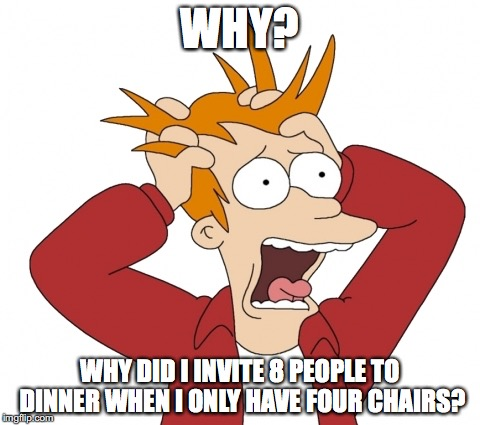 WHY? WHY DID I INVITE 8 PEOPLE TO DINNER WHEN I ONLY HAVE FOUR CHAIRS? | image tagged in panic | made w/ Imgflip meme maker