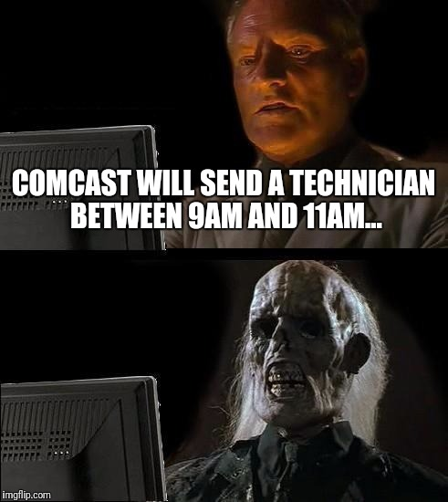Silly Me for Waiting | COMCAST WILL SEND A TECHNICIAN BETWEEN 9AM AND 11AM... | image tagged in memes,ill just wait here,comcast | made w/ Imgflip meme maker