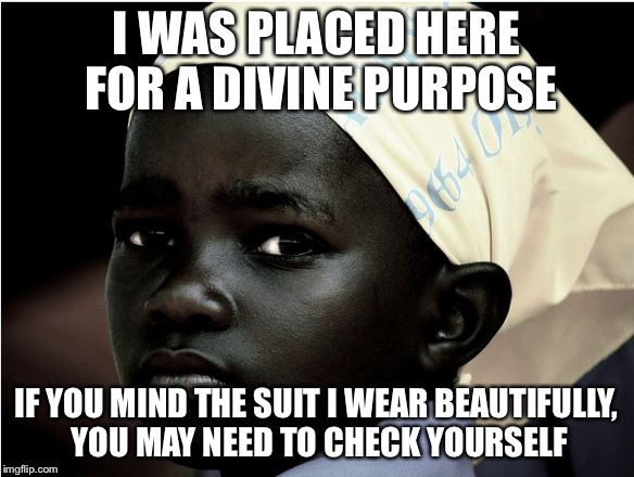 I WAS PLACED HERE FOR A DIVINE PURPOSE; IF YOU MIND THE SUIT I WEAR BEAUTIFULLY, YOU MAY NEED TO CHECK YOURSELF | image tagged in star beauty is her name | made w/ Imgflip meme maker
