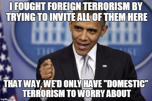 "Barack Obama | I FOUGHT FOREIGN TERRORISM BY TRYING TO INVITE ALL OF THEM HERE THAT WAY, WE'D ONLY HAVE ""DOMESTIC"" TERRORISM TO WORRY ABOUT 