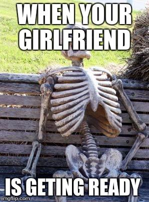 Waiting Skeleton Meme | WHEN YOUR GIRLFRIEND IS GETING READY | image tagged in memes,waiting skeleton | made w/ Imgflip meme maker