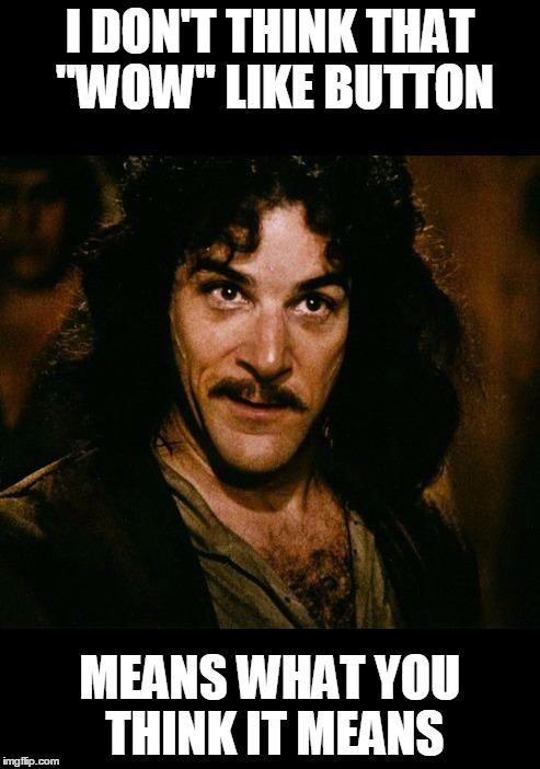 "iñigo montoya | I DON'T THINK THAT ""WOW"" LIKE BUTTON MEANS WHAT YOU THINK IT MEANS 