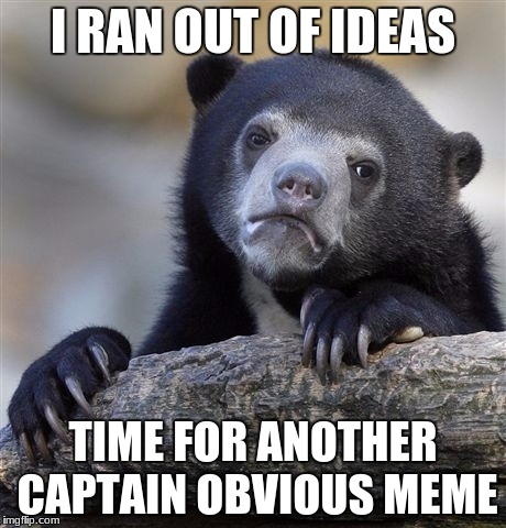 Confession Bear Meme | I RAN OUT OF IDEAS TIME FOR ANOTHER CAPTAIN OBVIOUS MEME | image tagged in memes,confession bear | made w/ Imgflip meme maker