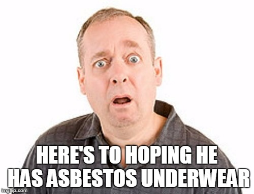 HERE'S TO HOPING HE HAS ASBESTOS UNDERWEAR | made w/ Imgflip meme maker