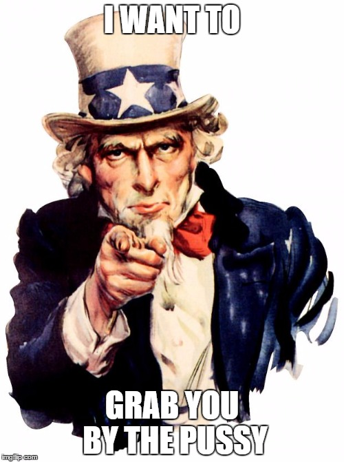 Uncle Sam Meme | I WANT TO GRAB YOU BY THE PUSSY | image tagged in memes,uncle sam,grab them by the pussy,donald trump | made w/ Imgflip meme maker