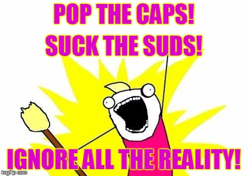 X All The Y Meme | POP THE CAPS! IGNORE ALL THE REALITY! SUCK THE SUDS! | image tagged in memes,x all the y | made w/ Imgflip meme maker