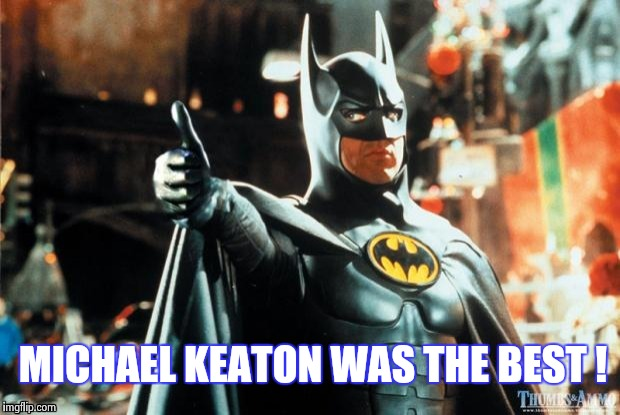 Batman approves | MICHAEL KEATON WAS THE BEST ! | image tagged in batman approves | made w/ Imgflip meme maker