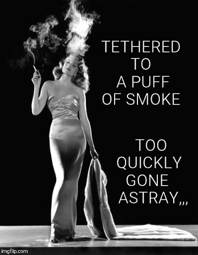 TETHERED TO  A PUFF  OF SMOKE TOO QUICKLY  GONE     ASTRAY,,, | made w/ Imgflip meme maker