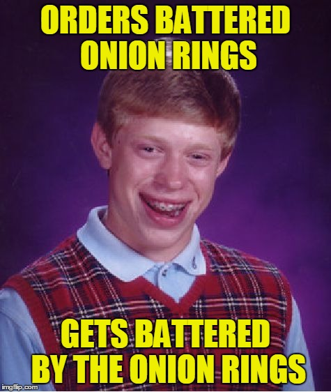 Bad Luck Brian Meme | ORDERS BATTERED ONION RINGS GETS BATTERED BY THE ONION RINGS | image tagged in memes,bad luck brian | made w/ Imgflip meme maker