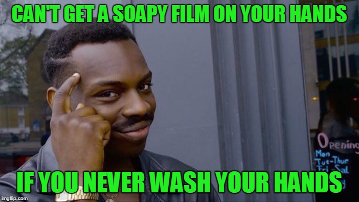 CAN'T GET A SOAPY FILM ON YOUR HANDS IF YOU NEVER WASH YOUR HANDS | made w/ Imgflip meme maker