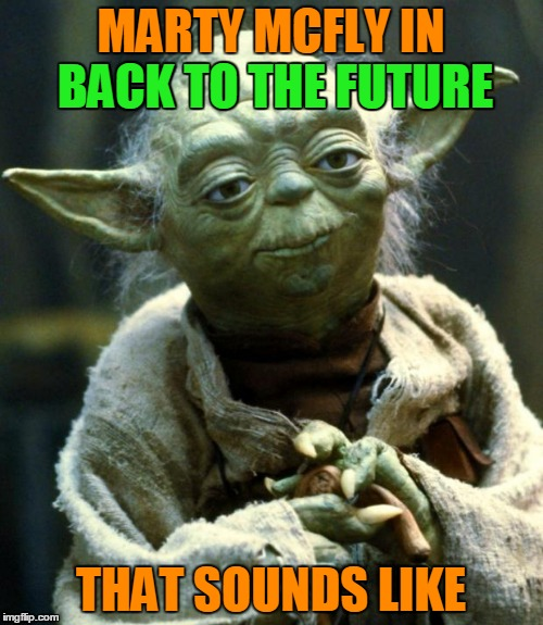 Star Wars Yoda Meme | MARTY MCFLY IN BACK TO THE FUTURE THAT SOUNDS LIKE BACK TO THE FUTURE | image tagged in memes,star wars yoda | made w/ Imgflip meme maker