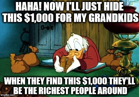 Scrooge McDuck 2 And Inflation | HAHA! NOW I'LL JUST HIDE THIS $1,000 FOR MY GRANDKIDS WHEN THEY FIND THIS $1,000 THEY'LL BE THE RICHEST PEOPLE AROUND | image tagged in memes,scrooge mcduck 2 | made w/ Imgflip meme maker