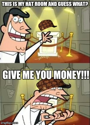 This Is Where I'd Put My Trophy If I Had One Meme | THIS IS MY HAT ROOM AND GUESS WHAT? GIVE ME YOU MONEY!!! | image tagged in memes,this is where i'd put my trophy if i had one,scumbag | made w/ Imgflip meme maker