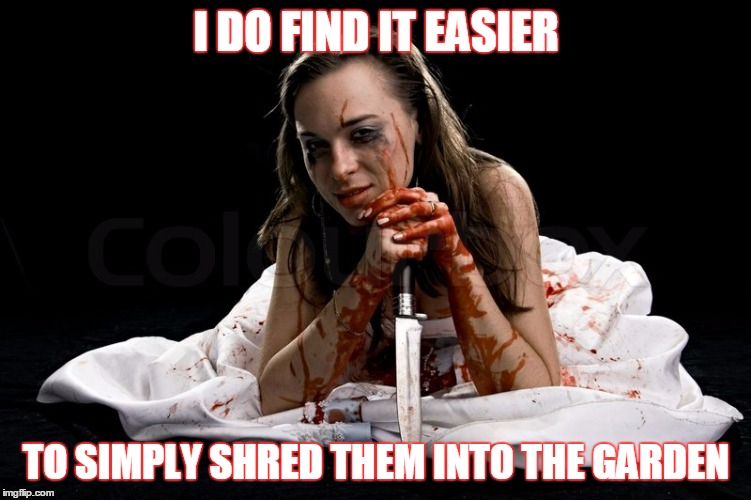 I DO FIND IT EASIER TO SIMPLY SHRED THEM INTO THE GARDEN | made w/ Imgflip meme maker