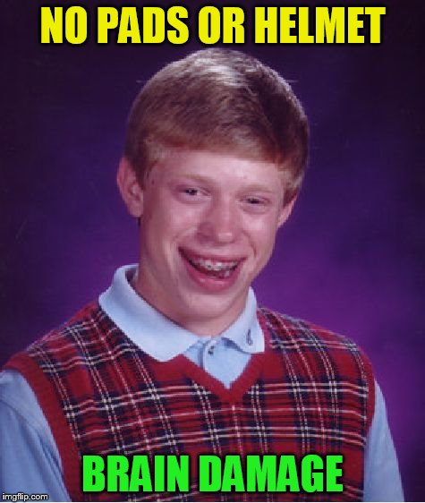 Bad Luck Brian Meme | NO PADS OR HELMET BRAIN DAMAGE | image tagged in memes,bad luck brian | made w/ Imgflip meme maker