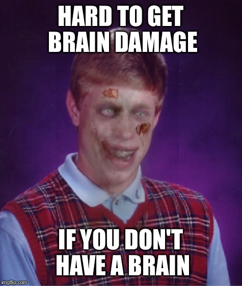 HARD TO GET BRAIN DAMAGE IF YOU DON'T HAVE A BRAIN | made w/ Imgflip meme maker