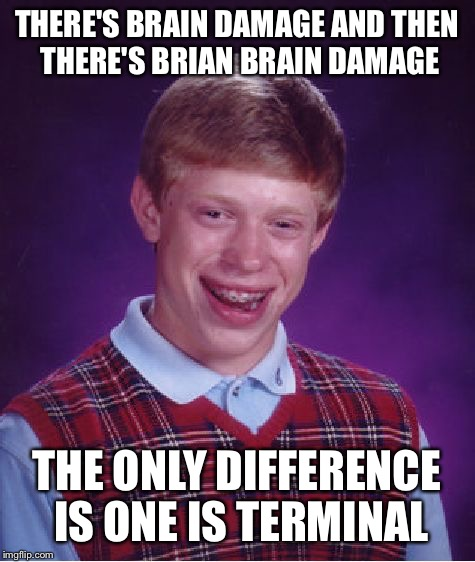 Bad Luck Brian Meme | THERE'S BRAIN DAMAGE AND THEN THERE'S BRIAN BRAIN DAMAGE THE ONLY DIFFERENCE IS ONE IS TERMINAL | image tagged in memes,bad luck brian | made w/ Imgflip meme maker