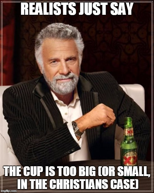 The Most Interesting Man In The World Meme | REALISTS JUST SAY THE CUP IS TOO BIG (OR SMALL, IN THE CHRISTIANS CASE) | image tagged in memes,the most interesting man in the world | made w/ Imgflip meme maker