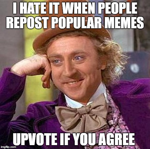 Creepy Condescending Wonka Meme | I HATE IT WHEN PEOPLE REPOST POPULAR MEMES UPVOTE IF YOU AGREE | image tagged in memes,creepy condescending wonka | made w/ Imgflip meme maker