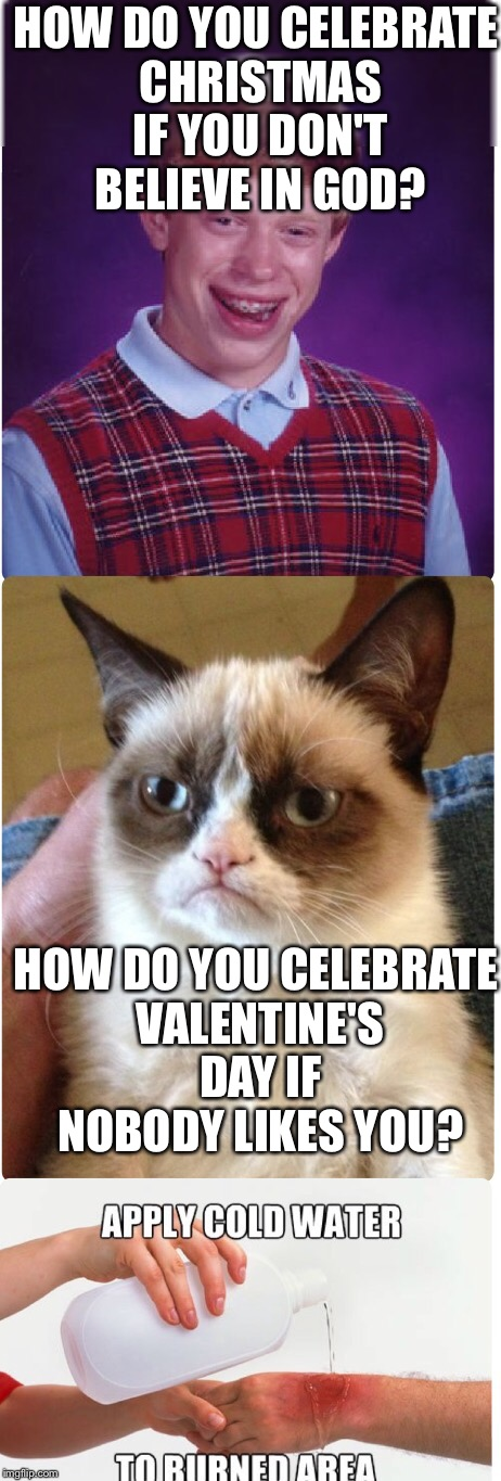 HOW DO YOU CELEBRATE CHRISTMAS IF YOU DON'T BELIEVE IN GOD? HOW DO YOU CELEBRATE VALENTINE'S DAY IF NOBODY LIKES YOU? | image tagged in memes | made w/ Imgflip meme maker