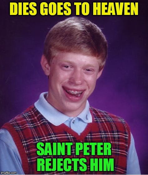 Bad Luck Brian Meme | DIES GOES TO HEAVEN SAINT PETER REJECTS HIM | image tagged in memes,bad luck brian | made w/ Imgflip meme maker