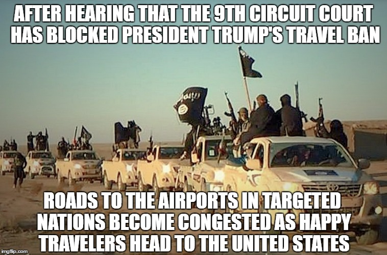BREAKING NEWS: 9th Circuit Court makes for continued travel from the 7 targeted nations to the United States | AFTER HEARING THAT THE 9TH CIRCUIT COURT HAS BLOCKED PRESIDENT TRUMP'S TRAVEL BAN ROADS TO THE AIRPORTS IN TARGETED NATIONS BECOME CONGESTED | image tagged in trump travel ban,liberal vs conservative,travel ban,donald trump memes,what the hell,sad but true | made w/ Imgflip meme maker