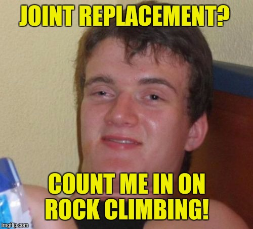 10 Guy Meme | JOINT REPLACEMENT? COUNT ME IN ON ROCK CLIMBING! | image tagged in memes,10 guy | made w/ Imgflip meme maker